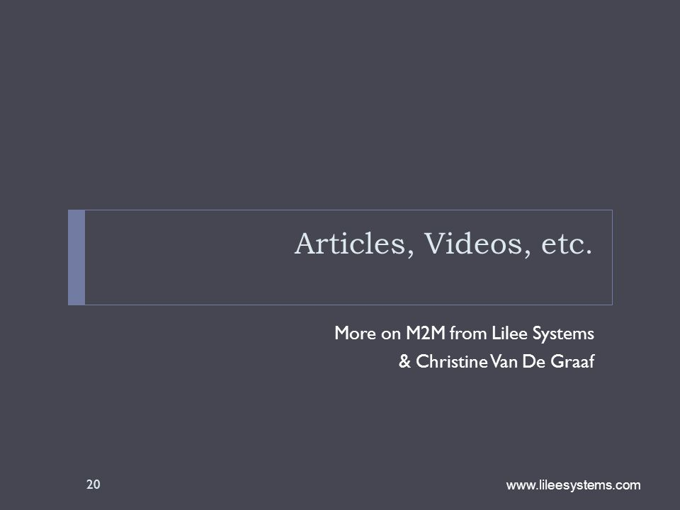 www.lileesystems.com Articles, Videos, etc. More on M2M from Lilee Systems & Christine Van De Graaf 20