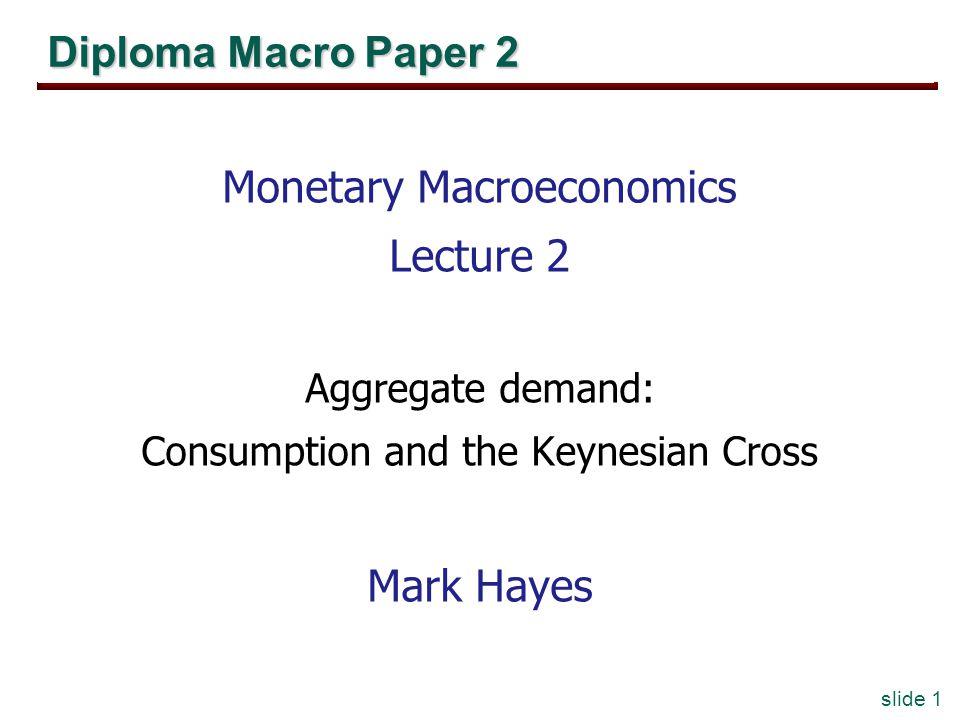 slide 1 Diploma Macro Paper 2 Monetary Macroeconomics Lecture 2 Aggregate demand: Consumption and the Keynesian Cross Mark Hayes