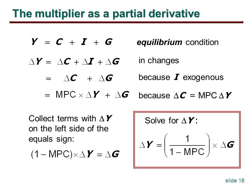 slide 16 The multiplier as a partial derivative equilibrium condition in changes because I exogenous because C = MPC Y Collect terms with Y on the left side of the equals sign: Solve for Y :