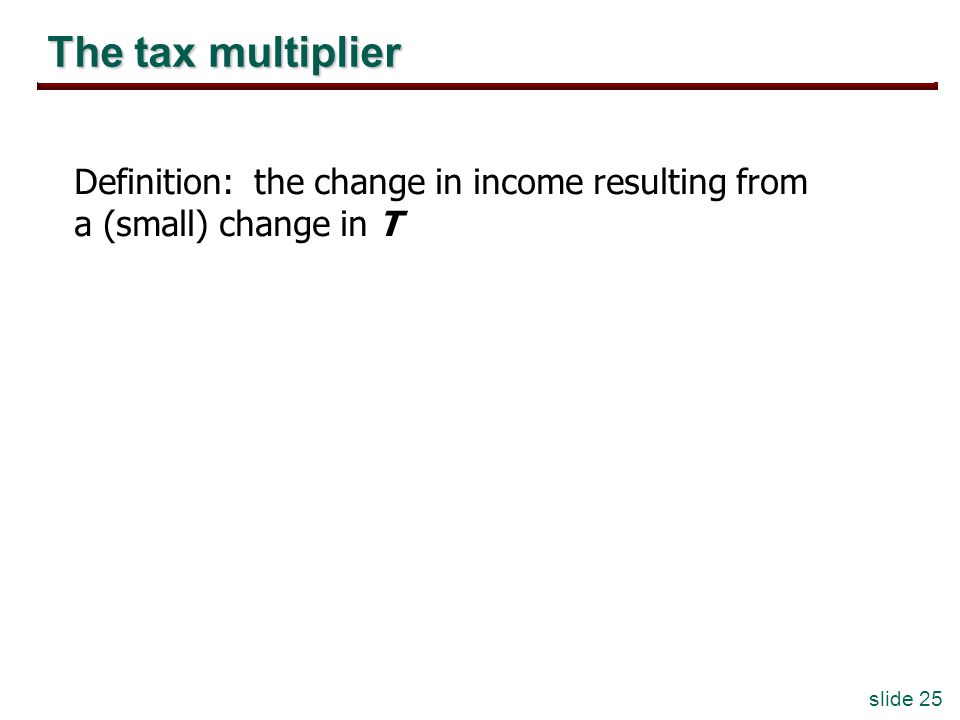 slide 25 The tax multiplier Definition: the change in income resulting from a (small) change in T