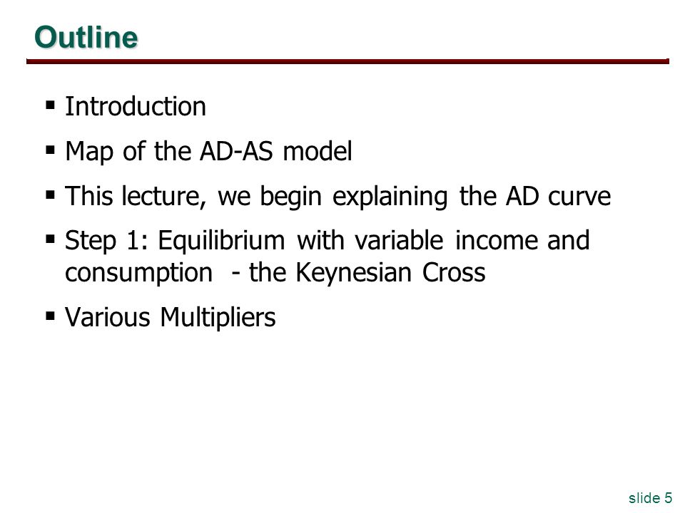 slide 5 Outline Introduction Map of the AD-AS model This lecture, we begin explaining the AD curve Step 1: Equilibrium with variable income and consum