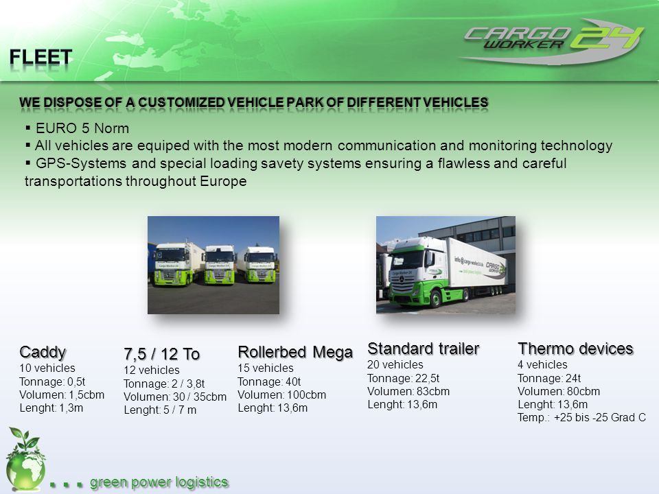 … green power logistics EURO 5 Norm All vehicles are equiped with the most modern communication and monitoring technology GPS-Systems and special load