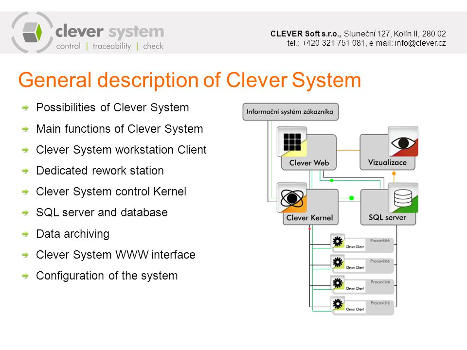 General description of Clever System Possibilities of Clever System Main functions of Clever System Clever System workstation Client Dedicated rework station Clever System control Kernel SQL server and database Data archiving Clever System WWW interface Configuration of the system CLEVER Soft s.r.o., Sluneční 127, Kolín II, 280 02 tel.: +420 321 751 081, e-mail: info@clever.cz