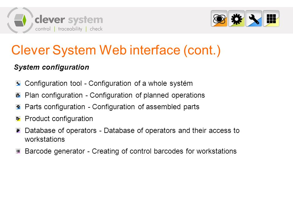 Clever System Web interface (cont.) System configuration Configuration tool - Configuration of a whole systém Plan configuration - Configuration of planned operations Parts configuration - Configuration of assembled parts Product configuration Database of operators - Database of operators and their access to workstations Barcode generator - Creating of control barcodes for workstations