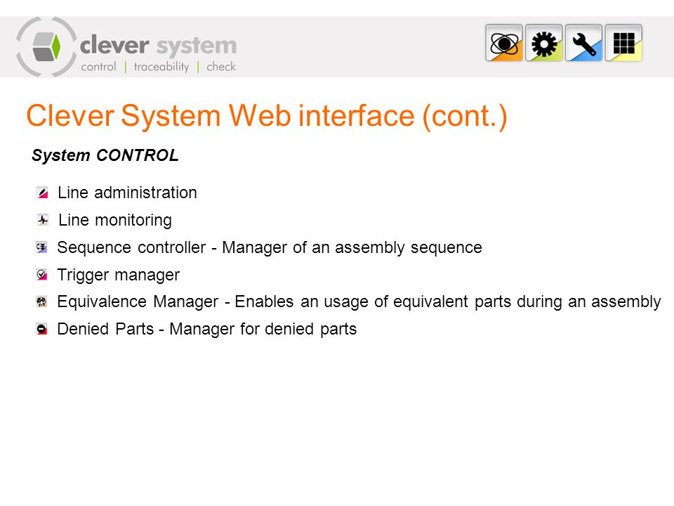 Clever System Web interface (cont.) Line administration System CONTROL Line monitoring Sequence controller - Manager of an assembly sequence Trigger manager Equivalence Manager - Enables an usage of equivalent parts during an assembly Denied Parts - Manager for denied parts