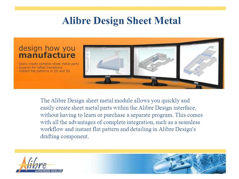 Alibre Design Sheet Metal The Alibre Design sheet metal module allows you quickly and easily create sheet metal parts within the Alibre Design interface, without having to learn or purchase a separate program.
