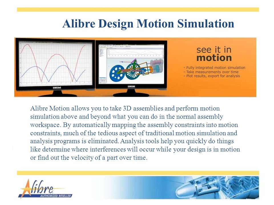 Alibre Design Motion Simulation Alibre Motion allows you to take 3D assemblies and perform motion simulation above and beyond what you can do in the n