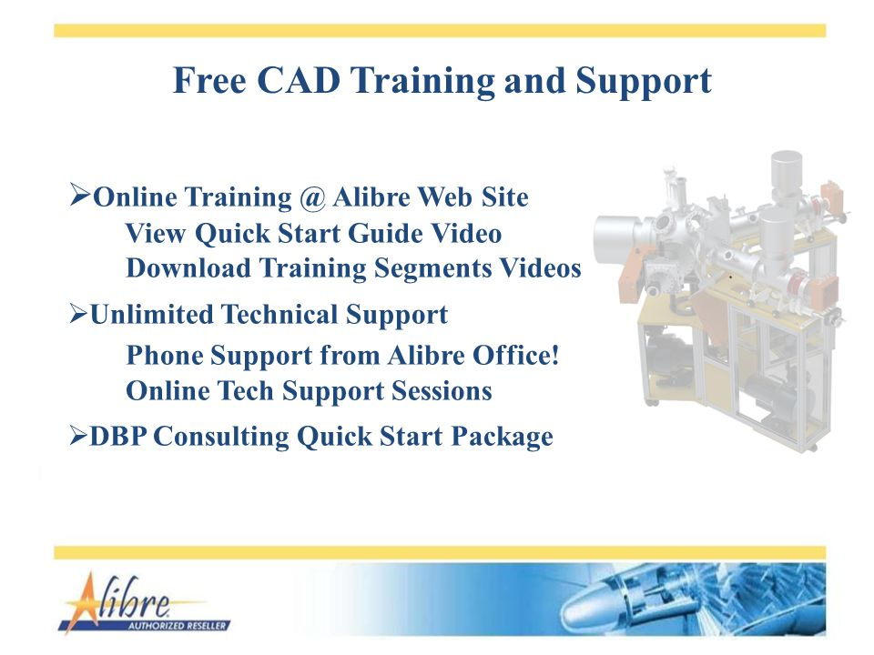 Free CAD Training and Support Online Training @ Alibre Web Site View Quick Start Guide Video Download Training Segments Videos Unlimited Technical Support Phone Support from Alibre Office.