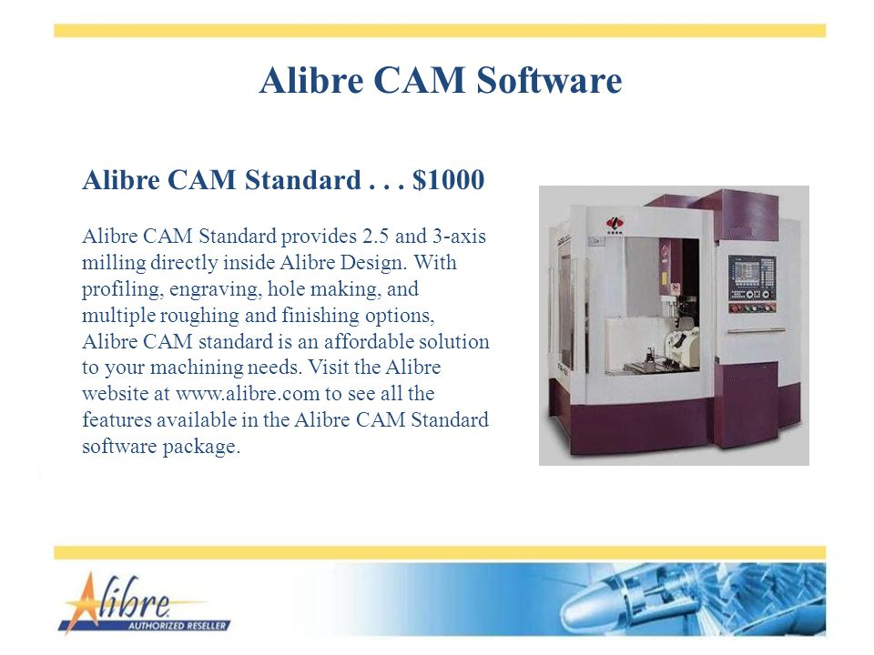 Alibre CAM Standard... $1000 Alibre CAM Standard provides 2.5 and 3-axis milling directly inside Alibre Design. With profiling, engraving, hole making