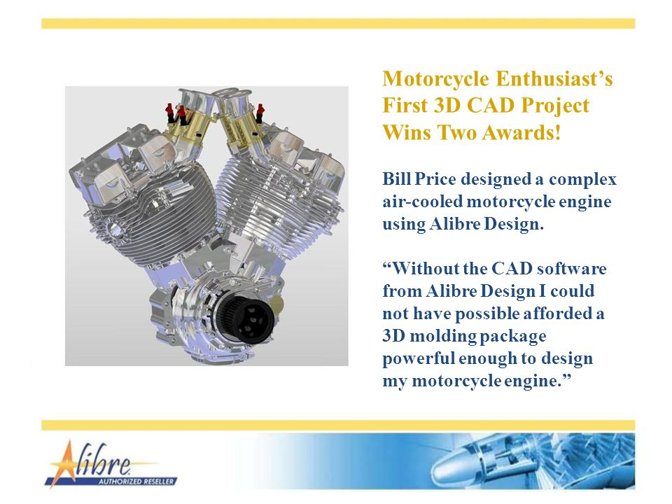 Motorcycle Enthusiasts First 3D CAD Project Wins Two Awards! Bill Price designed a complex air-cooled motorcycle engine using Alibre Design. Without t