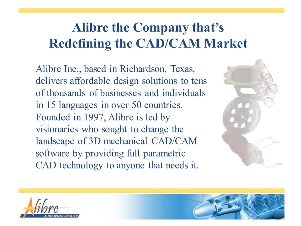 Alibre the Company thats Redefining the CAD/CAM Market Alibre Inc., based in Richardson, Texas, delivers affordable design solutions to tens of thousands of businesses and individuals in 15 languages in over 50 countries.