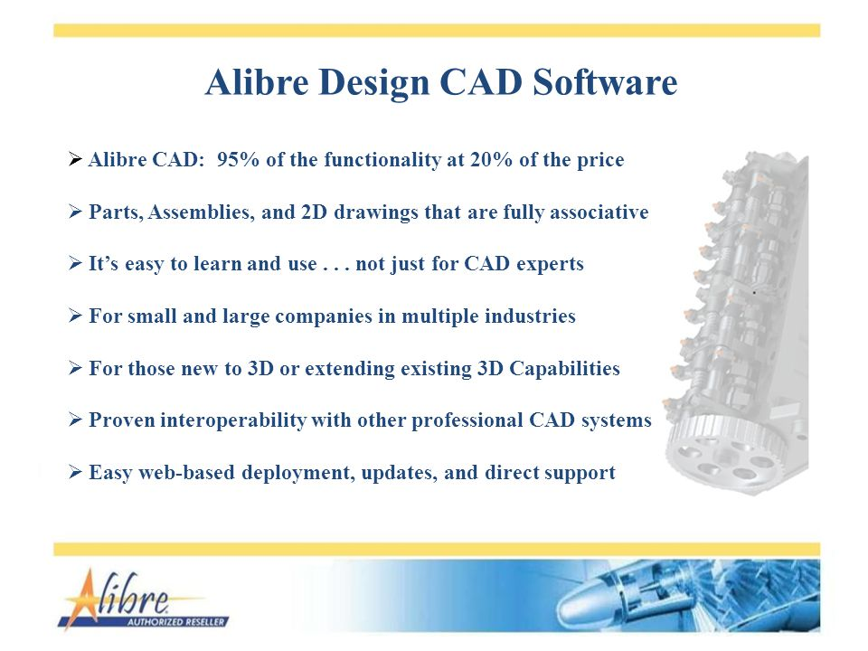 Alibre Design CAD Software Alibre CAD: 95% of the functionality at 20% of the price Parts, Assemblies, and 2D drawings that are fully associative Its