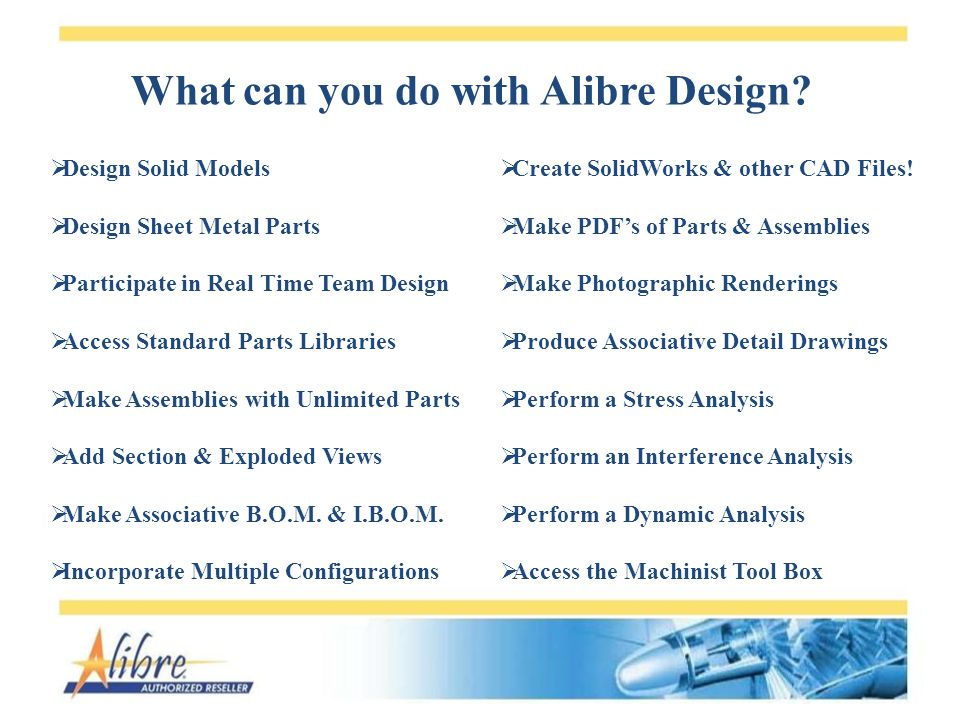 What can you do with Alibre Design? Design Solid Models Design Sheet Metal Parts Participate in Real Time Team Design Access Standard Parts Libraries