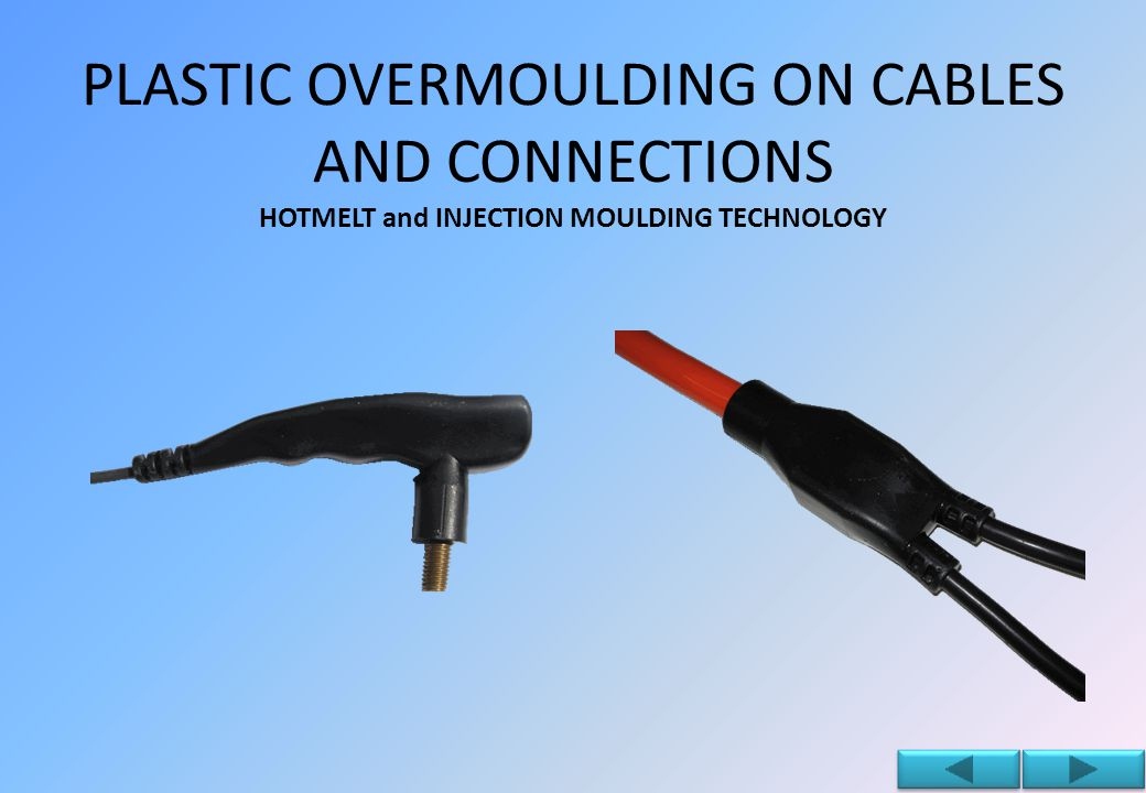 PLASTIC OVERMOULDING ON CABLES AND CONNECTIONS HOTMELT and INJECTION MOULDING TECHNOLOGY Thanks to the internal construction of the molds, we can follow the project through all its stages and speed up the development of the product.