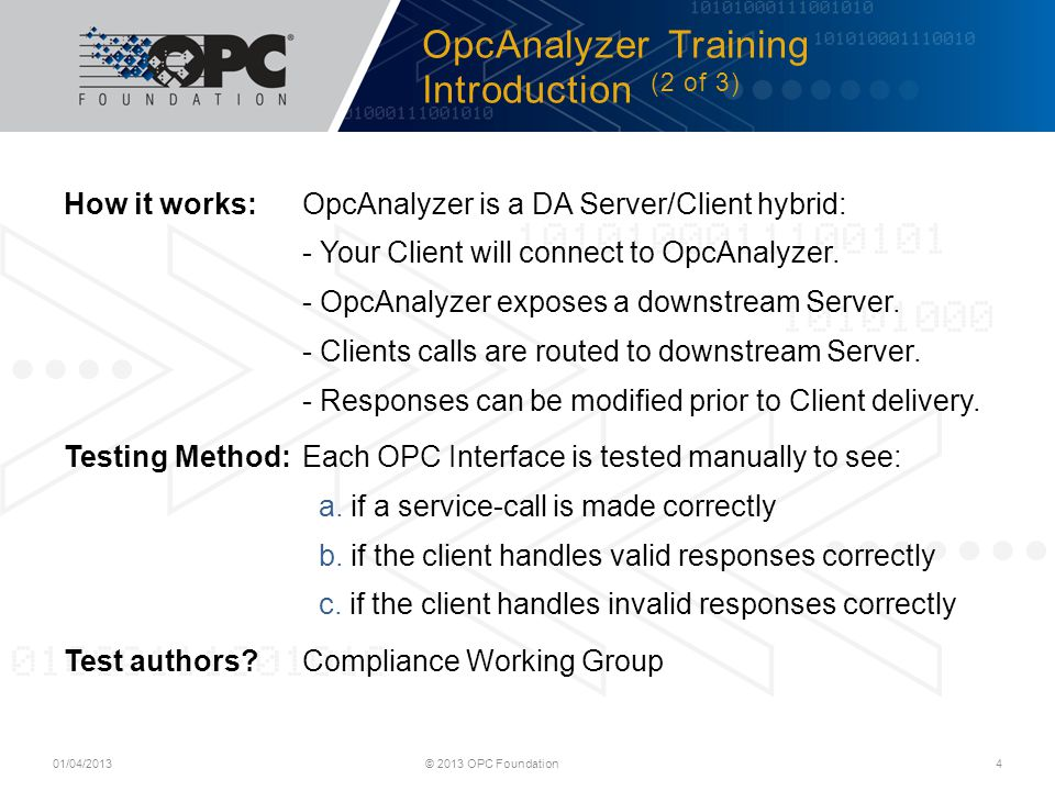 OpcAnalyzer Training Introduction (2 of 3) © 2013 OPC Foundation4 How it works:OpcAnalyzer is a DA Server/Client hybrid: - Your Client will connect to