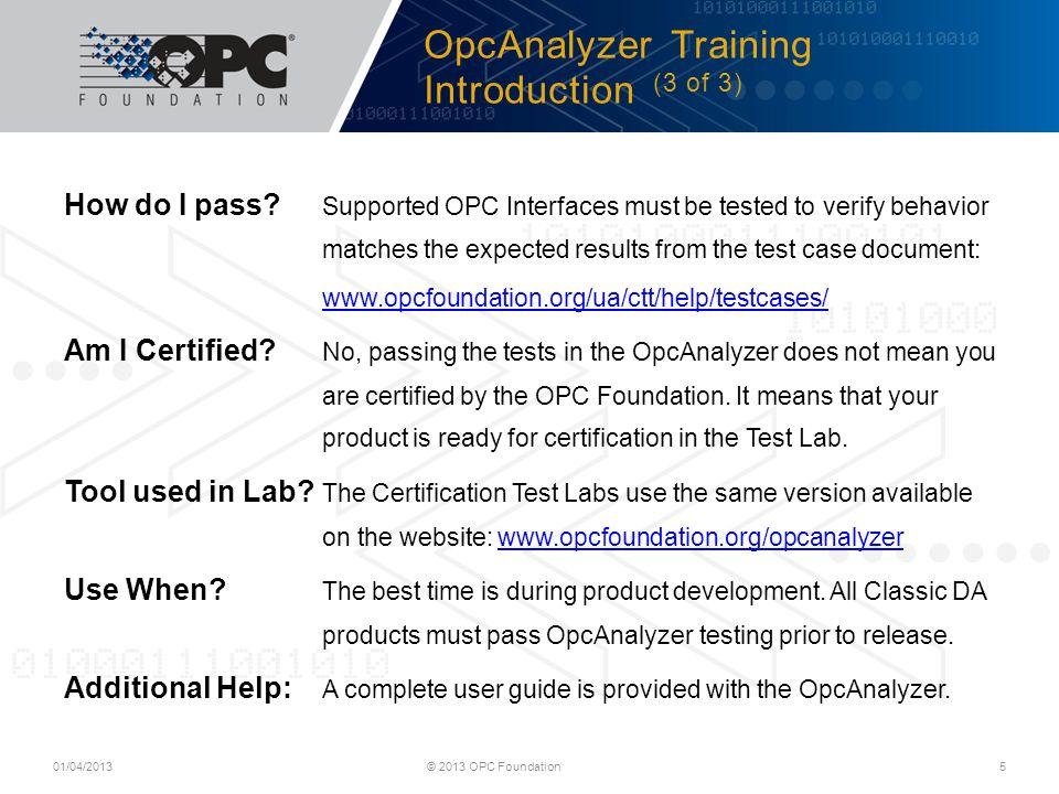 Opc Analyzer Training - Client Launching Opc Analyzer (1 of 1) © 2013 OPC Foundation 6 Windows 8: Start > OpcAnalyzer Windows Vista/7: Start > All Programs > OPC Foundation > Test Suite 1.0> OPC Analyzer> OpcAnalyzer 01/04/2013