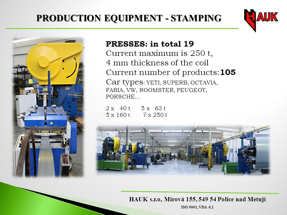 HAUK s.r.o, Mírová 155, 549 54 Police nad Metují ISO 9001, VDA 6.1 PRODUCTION EQUIPMENT - STAMPING PRESSES: in total 19 Current maximum is 250 t, 4 mm thickness of the coil Current number of products: 105 Car types : YETI, SUPERB, OCTAVIA, FABIA, VW, ROOMSTER, PEUGEOT, PORSCHE… 2 x 40 t 5 x 63 t 5 x 160 t 7 x 250 t