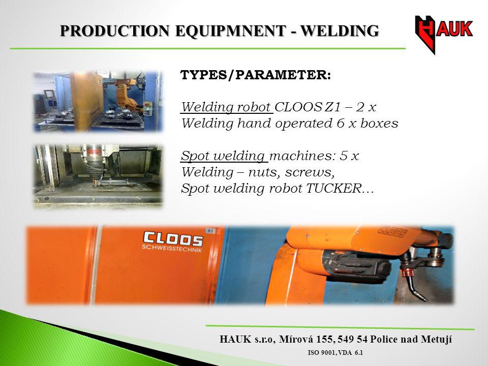 HAUK s.r.o, Mírová 155, 549 54 Police nad Metují ISO 9001, VDA 6.1 PRODUCTION EQUIPMNENT - WELDING TYPES/PARAMETER: Welding robot CLOOS Z1 – 2 x Welding hand operated 6 x boxes Spot welding machines: 5 x Welding – nuts, screws, Spot welding robot TUCKER…