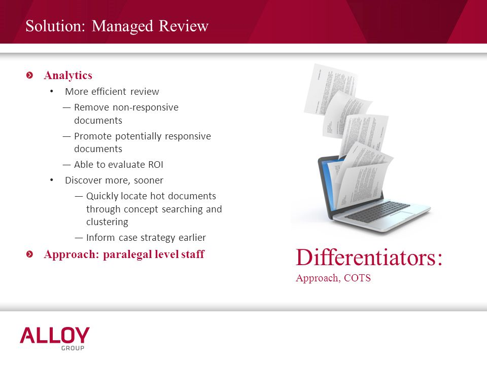 Solution: Managed Review Analytics More efficient review Remove non-responsive documents Promote potentially responsive documents Able to evaluate ROI