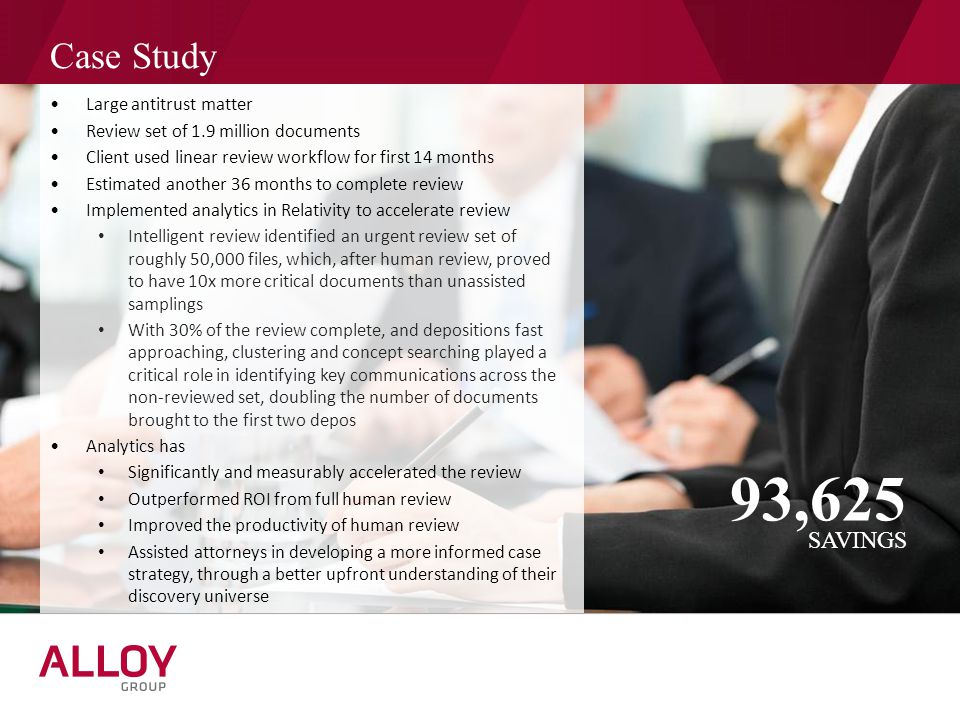 Case Study SAVINGS 93,625 Large antitrust matter Review set of 1.9 million documents Client used linear review workflow for first 14 months Estimated