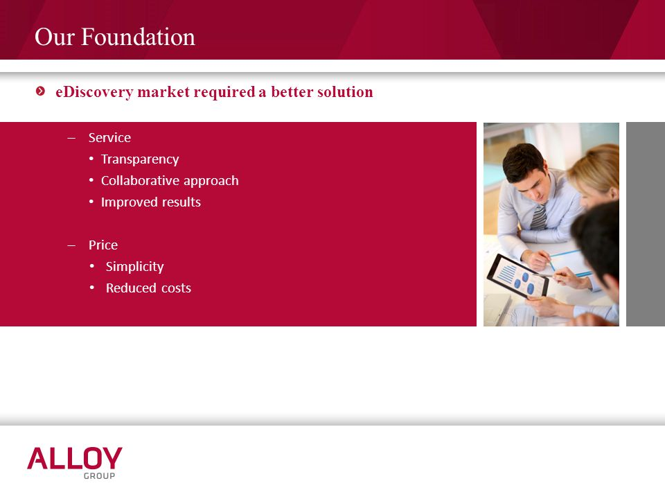 Our Foundation eDiscovery market required a better solution –Service Transparency Collaborative approach Improved results –Price Simplicity Reduced co
