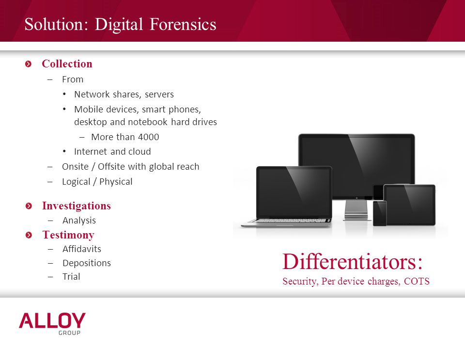 Solution: Digital Forensics Differentiators: Security, Per device charges, COTS Investigations –Analysis Testimony –Affidavits –Depositions –Trial Col