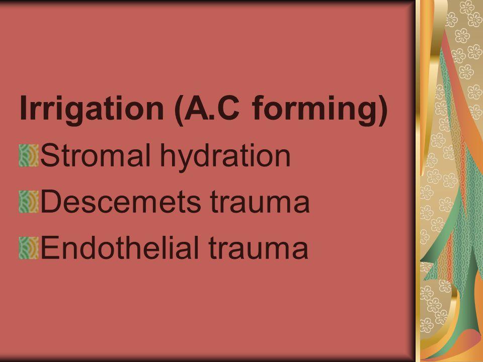 Irrigation (A.C forming) Stromal hydration Descemets trauma Endothelial trauma