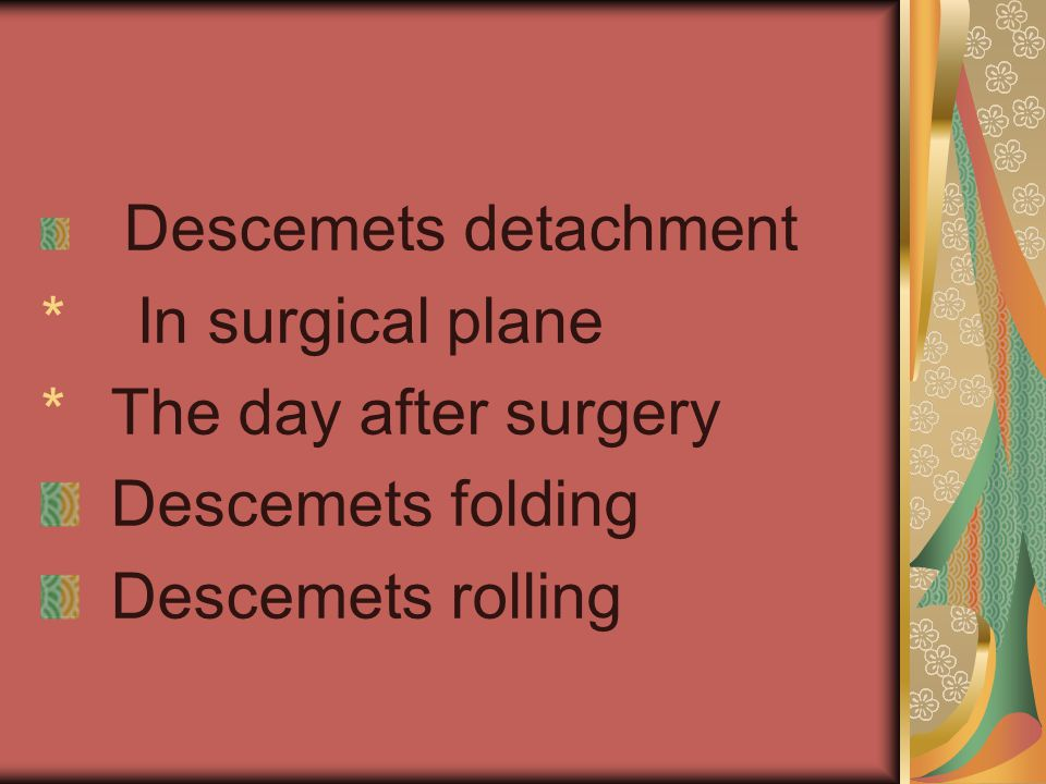 Descemets detachment * In surgical plane * The day after surgery Descemets folding Descemets rolling