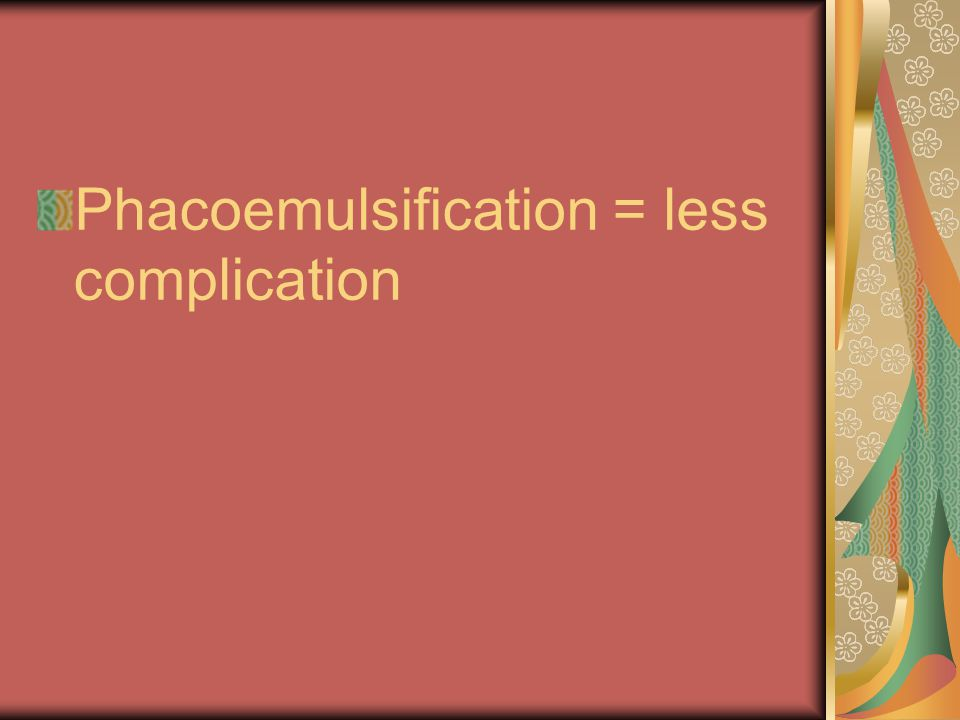 Phacoemulsification = less complication