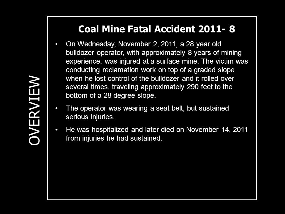 Coal Mine Fatal Accident 2011- 8 OVERVIEW On Wednesday, November 2, 2011, a 28 year old bulldozer operator, with approximately 8 years of mining exper