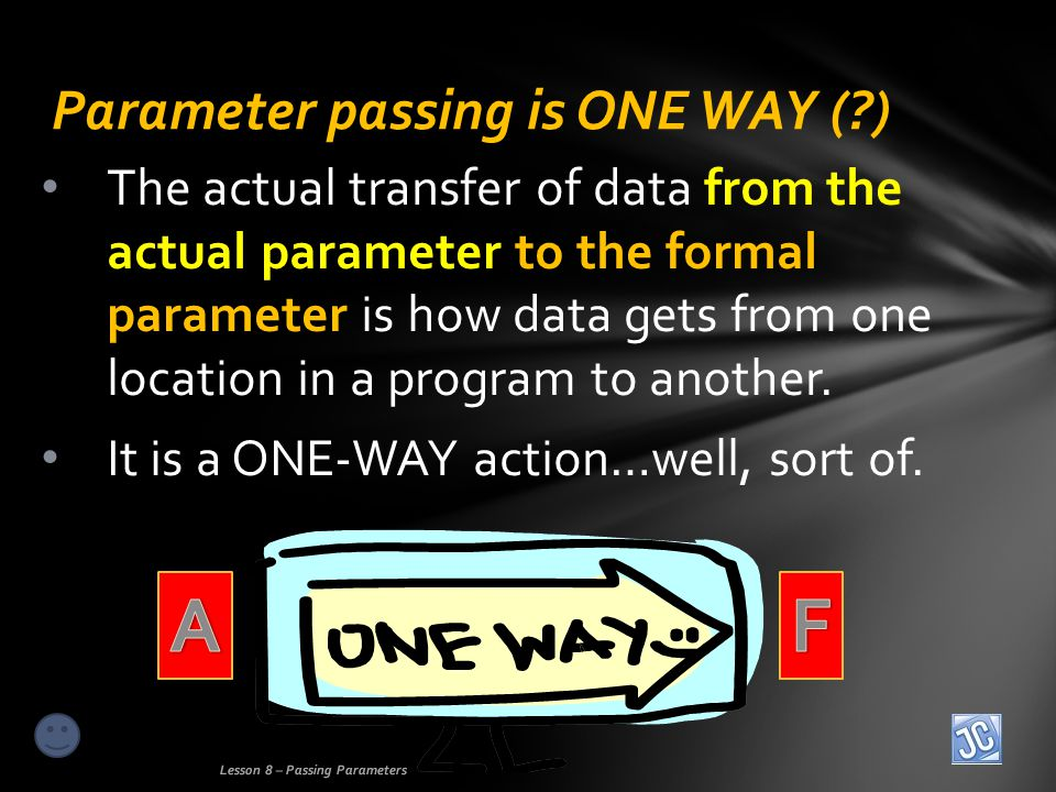 The actual transfer of data from the actual parameter to the formal parameter is how data gets from one location in a program to another.