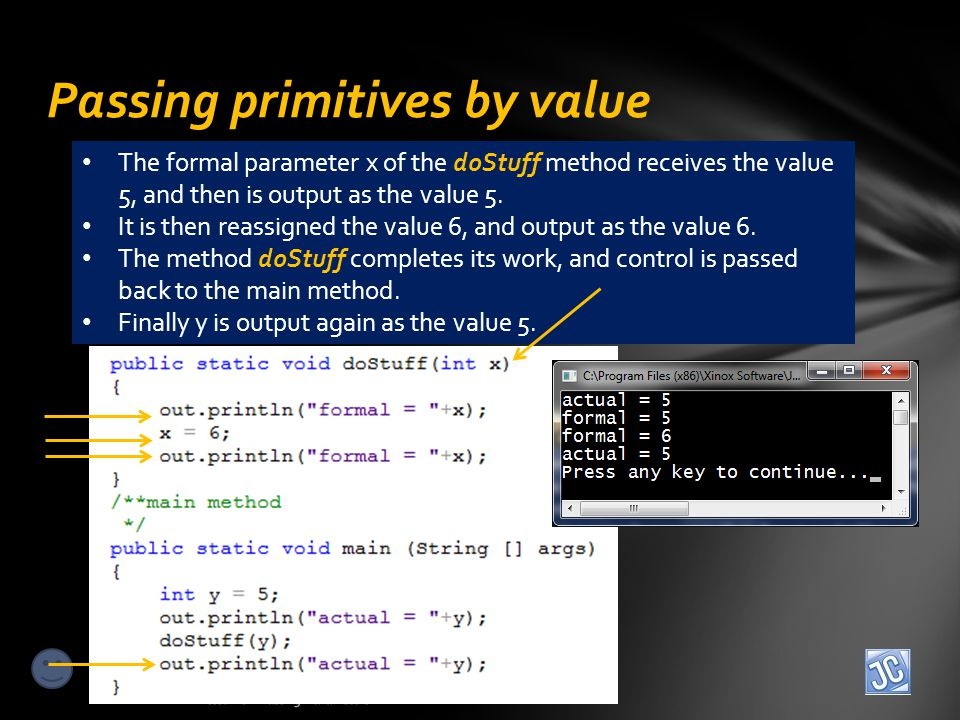 Passing primitives by value Lesson 8 – Passing Parameters The formal parameter x of the doStuff method receives the value 5, and then is output as the value 5.