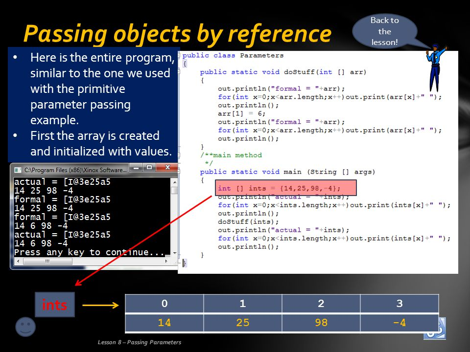 Passing objects by reference Lesson 8 – Passing Parameters 142598-4 0123 ints Here is the entire program, similar to the one we used with the primitive parameter passing example.