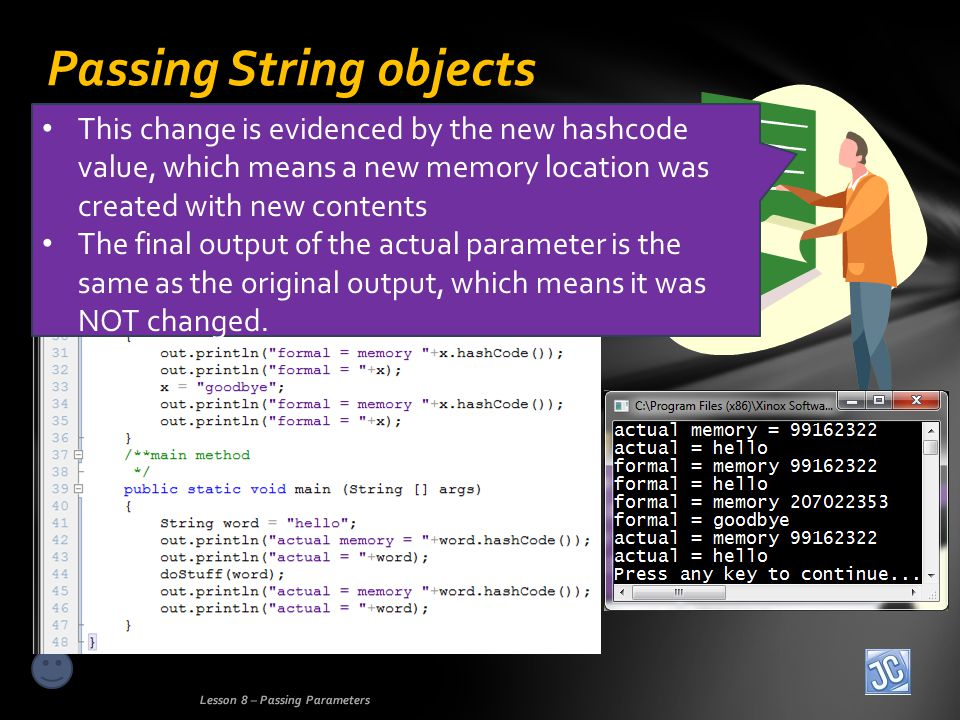 Passing String objects Lesson 8 – Passing Parameters This change is evidenced by the new hashcode value, which means a new memory location was created