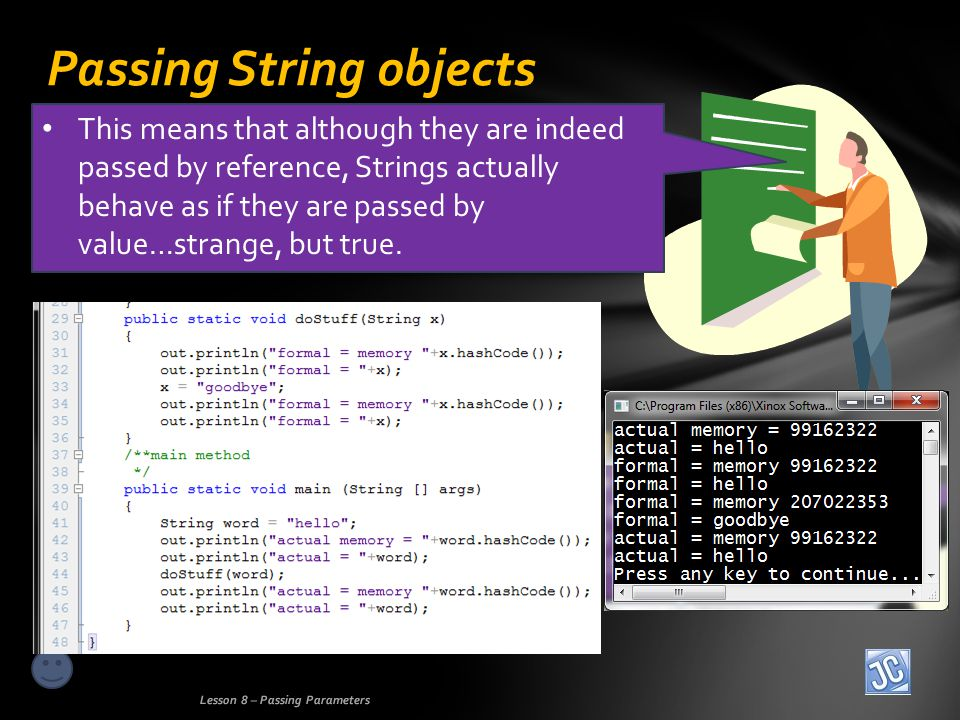 Passing String objects Lesson 8 – Passing Parameters This means that although they are indeed passed by reference, Strings actually behave as if they are passed by value…strange, but true.