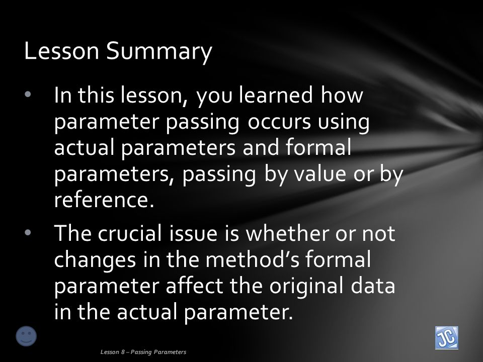 In this lesson, you learned how parameter passing occurs using actual parameters and formal parameters, passing by value or by reference.