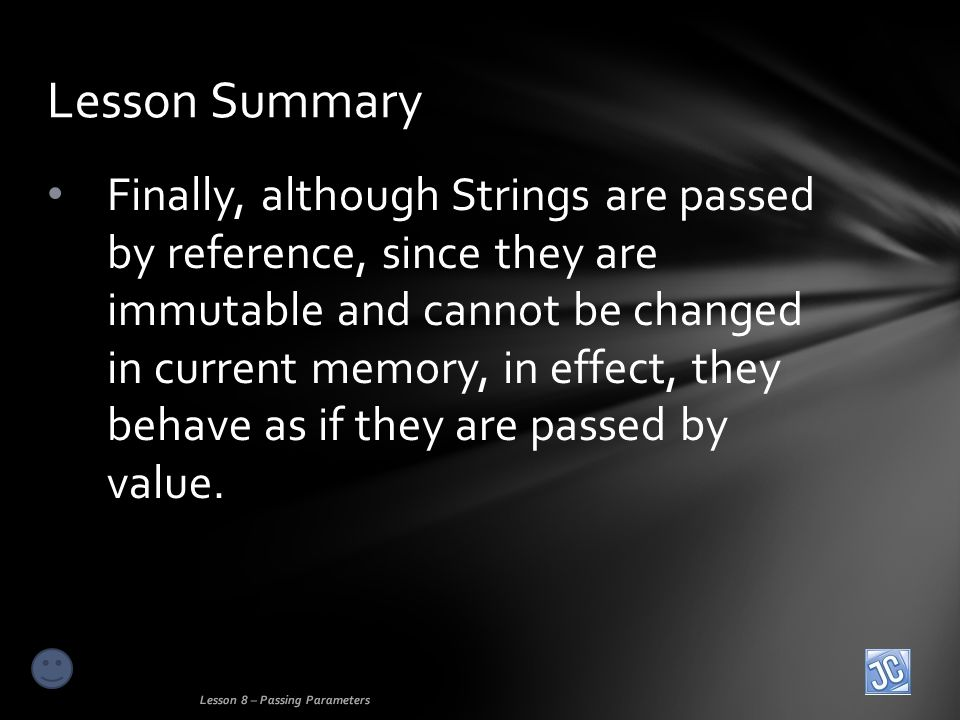 Finally, although Strings are passed by reference, since they are immutable and cannot be changed in current memory, in effect, they behave as if they are passed by value.