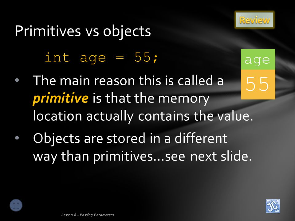 int age = 55; The main reason this is called a primitive is that the memory location actually contains the value.