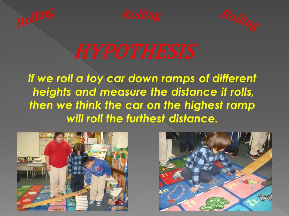 HYPOTHESIS If we roll a toy car down ramps of different heights and measure the distance it rolls, then we think the car on the highest ramp will roll