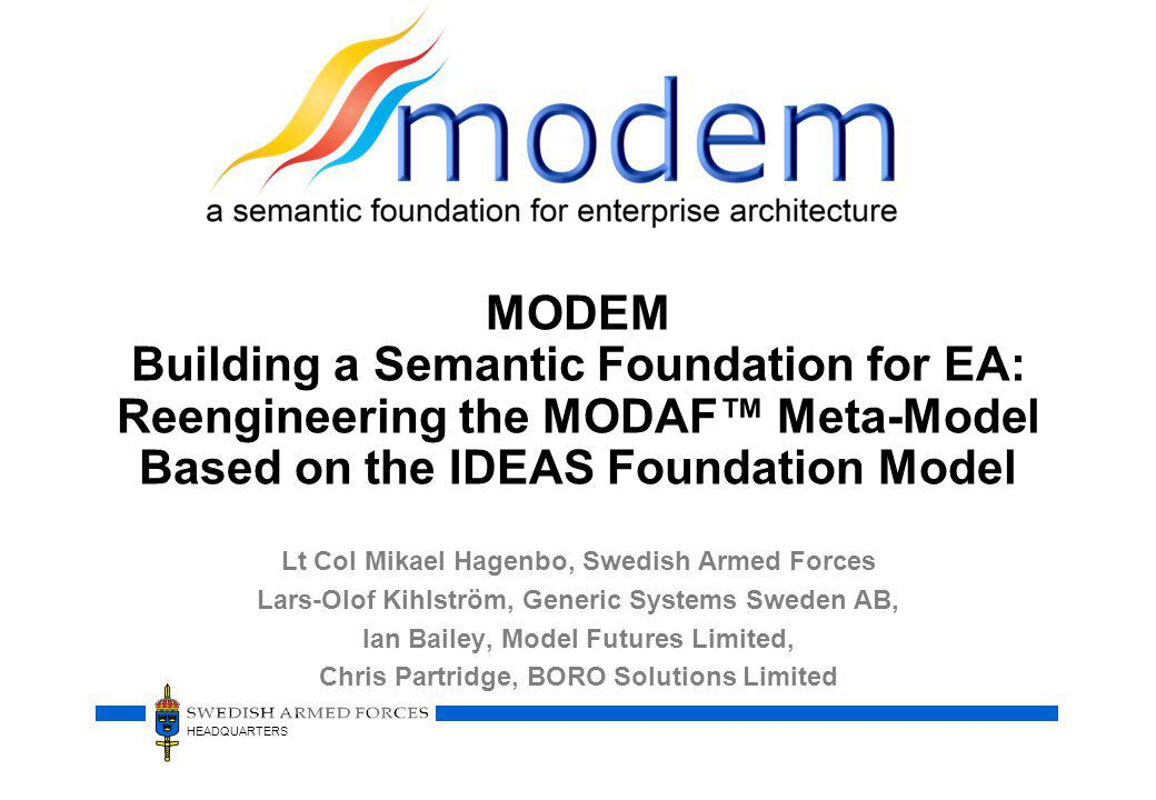 HEADQUARTERS MODEM Building a Semantic Foundation for EA: Reengineering the MODAF Meta-Model Based on the IDEAS Foundation Model Lt Col Mikael Hagenbo, Swedish Armed Forces Lars-Olof Kihlström, Generic Systems Sweden AB, Ian Bailey, Model Futures Limited, Chris Partridge, BORO Solutions Limited
