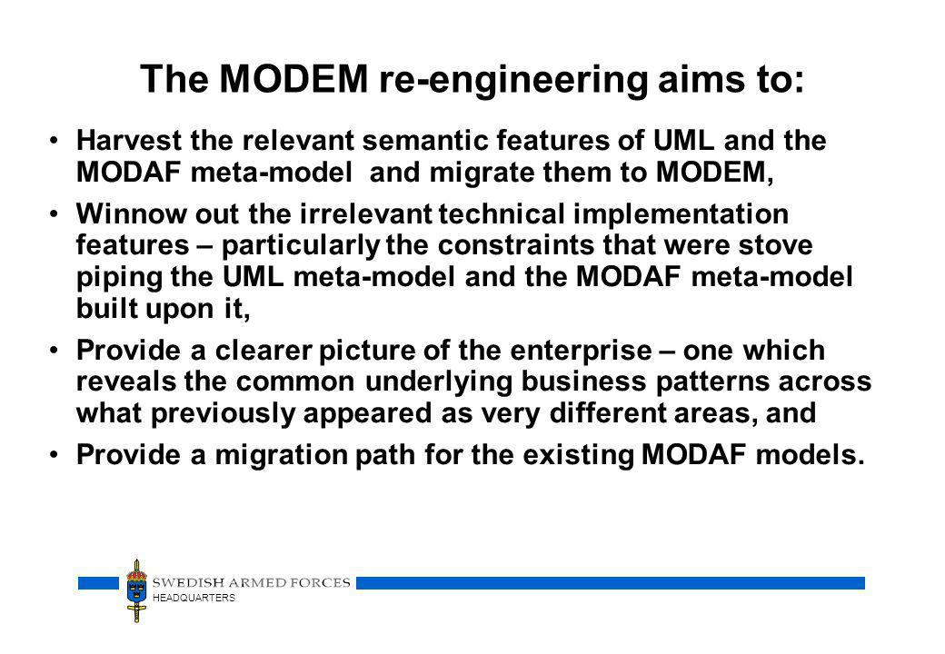 HEADQUARTERS The MODEM re-engineering aims to: Harvest the relevant semantic features of UML and the MODAF meta-model and migrate them to MODEM, Winnow out the irrelevant technical implementation features – particularly the constraints that were stove piping the UML meta-model and the MODAF meta-model built upon it, Provide a clearer picture of the enterprise – one which reveals the common underlying business patterns across what previously appeared as very different areas, and Provide a migration path for the existing MODAF models.