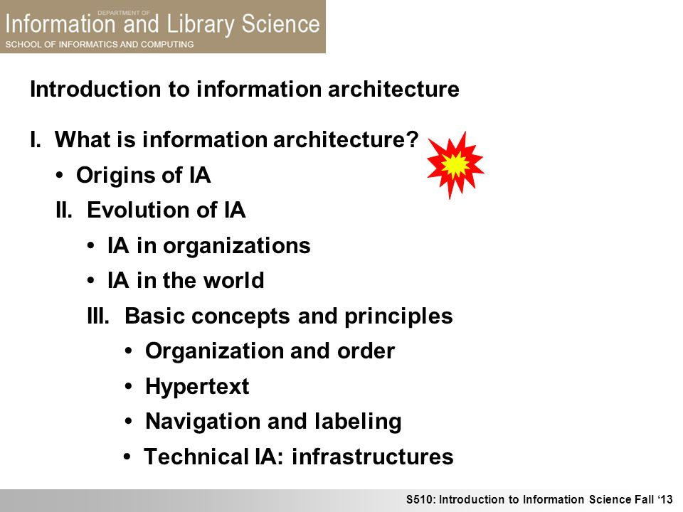 S510: Introduction to Information Science Fall 13 Introduction to information architecture I. What is information architecture? Origins of IA II. Evol