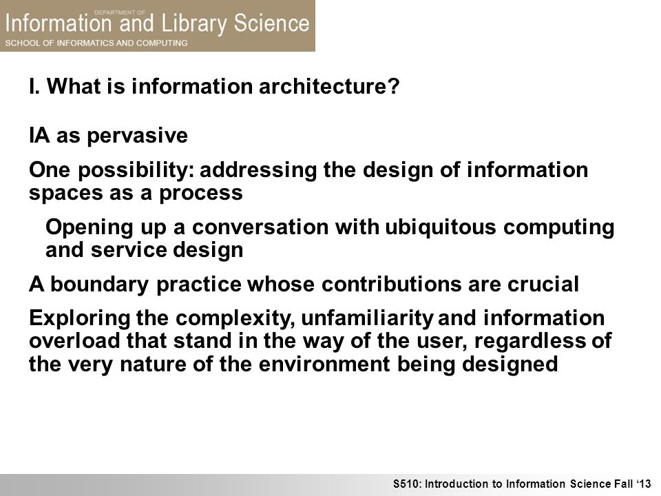 S510: Introduction to Information Science Fall 13 I. What is information architecture? IA as pervasive One possibility: addressing the design of infor