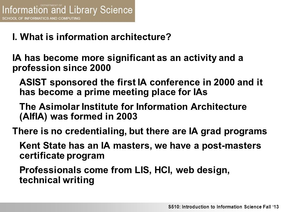 S510: Introduction to Information Science Fall 13 I. What is information architecture? IA has become more significant as an activity and a profession