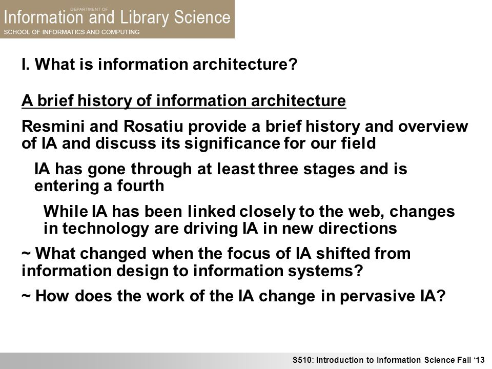 S510: Introduction to Information Science Fall 13 I. What is information architecture? A brief history of information architecture Resmini and Rosatiu