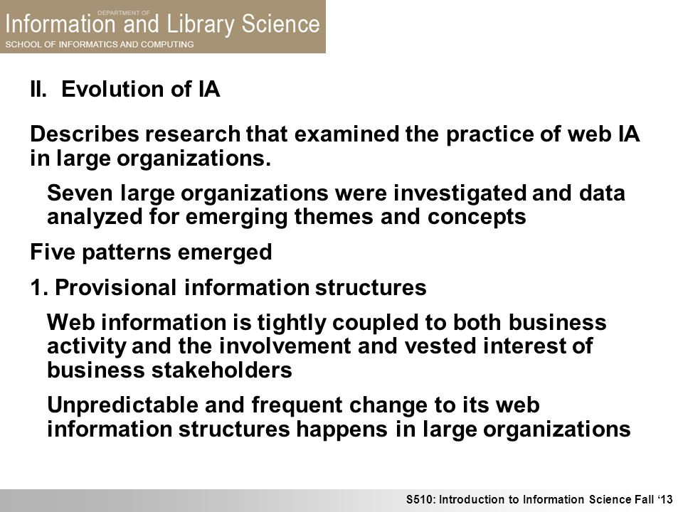 S510: Introduction to Information Science Fall 13 Describes research that examined the practice of web IA in large organizations. Seven large organiza