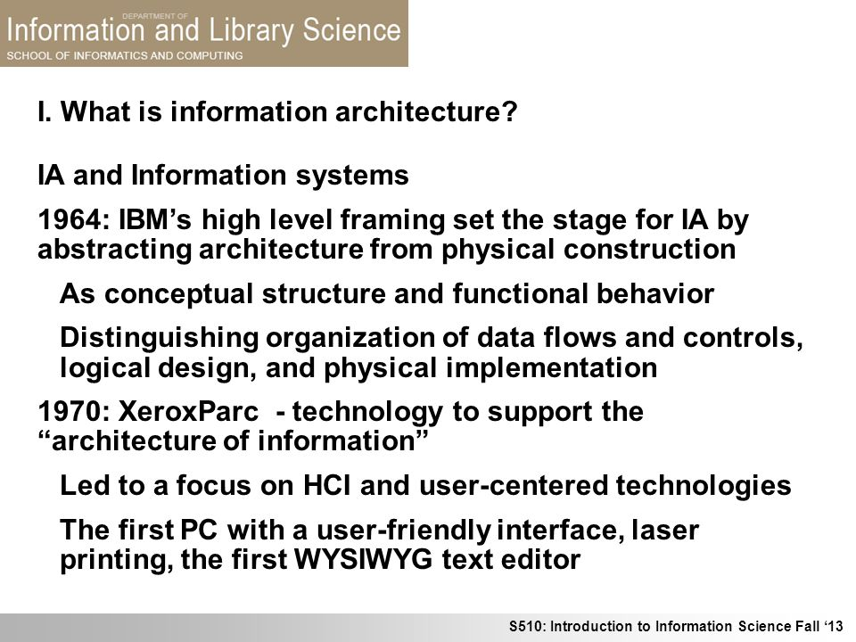 S510: Introduction to Information Science Fall 13 I. What is information architecture? IA and Information systems 1964: IBMs high level framing set th