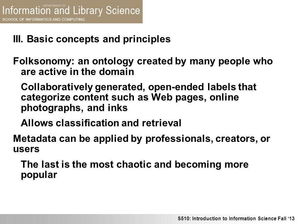 S510: Introduction to Information Science Fall 13 III. Basic concepts and principles Folksonomy: an ontology created by many people who are active in