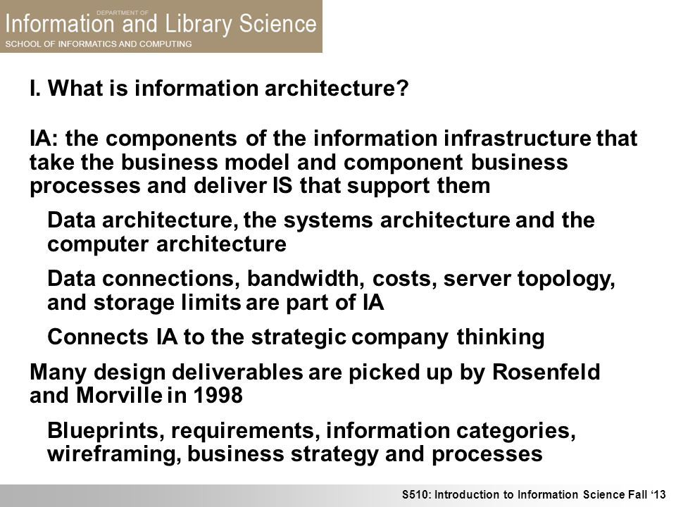S510: Introduction to Information Science Fall 13 I. What is information architecture? IA: the components of the information infrastructure that take