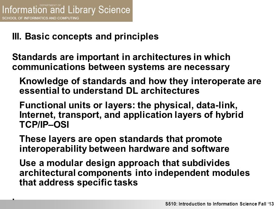 S510: Introduction to Information Science Fall 13 III. Basic concepts and principles Standards are important in architectures in which communications
